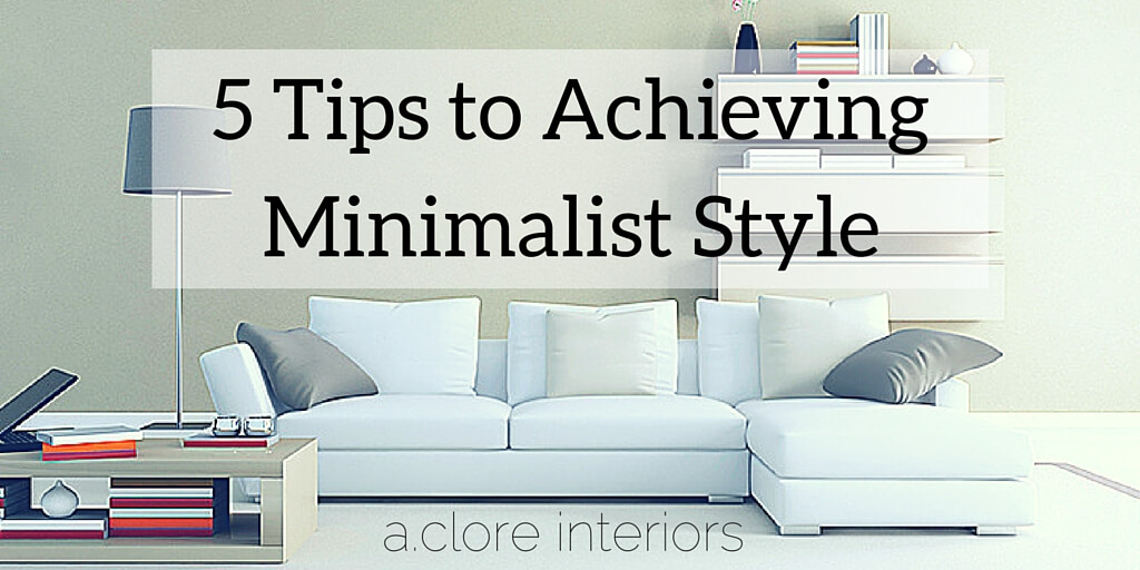 5 tips to achieving minimalist style a clore interiors for Tips for going minimalist