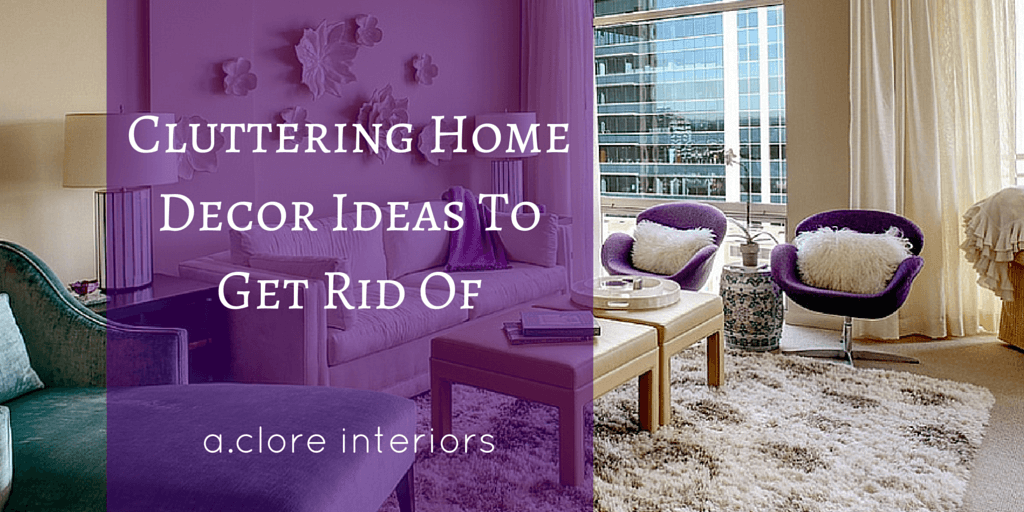 Cluttering Home Decor Ideas To Get Rid Of AClore Interiors