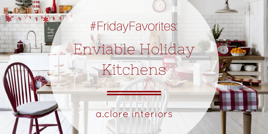 FridayFavorites: Enviable Holiday Kitchens - A.Clore Interiors