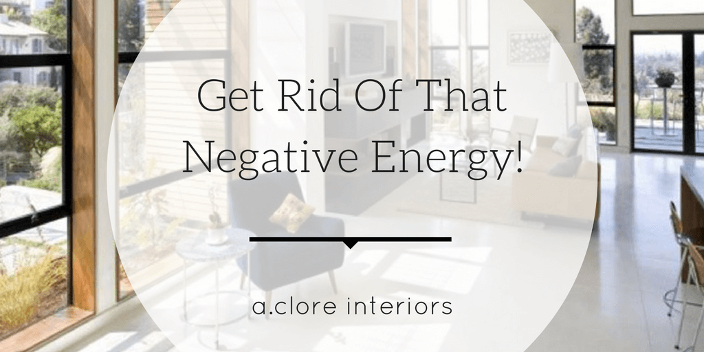 Get rid of that negative energy a clore interiors How to get rid of bad energy